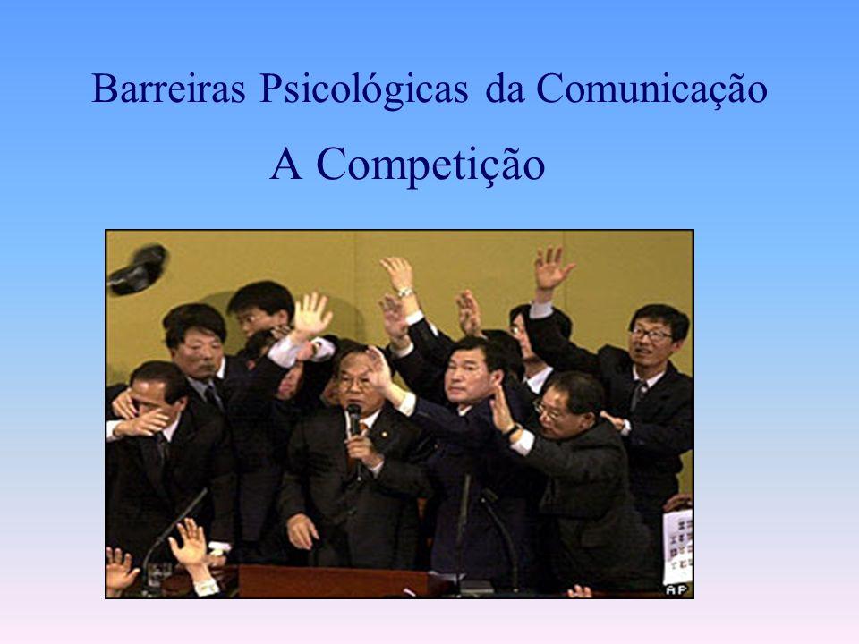 A Competição. Pode ser chamado de: Monólogo coletivo ou Diálogo de surdos, ninguém ouve ninguém... Barreiras Psicológicas da Comunicação