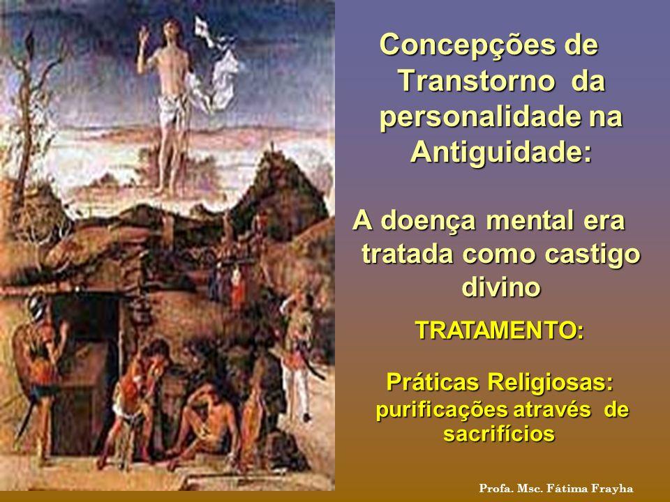 Concepções de Transtorno da personalidade na Antiguidade: A doença mental era tratada como castigo divino TRATAMENTO: Práticas Religiosas: Práticas Re