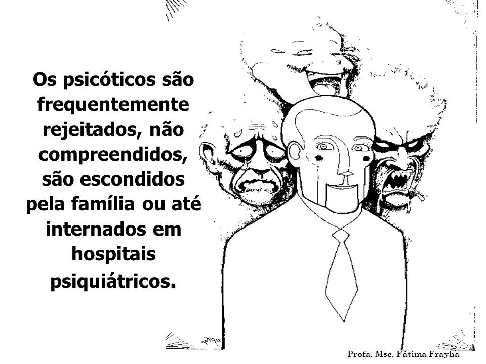 Os psicóticos são frequentemente rejeitados, não compreendidos, são escondidos pela família ou até internados em hospitais psiquiátricos. Profa. Msc.