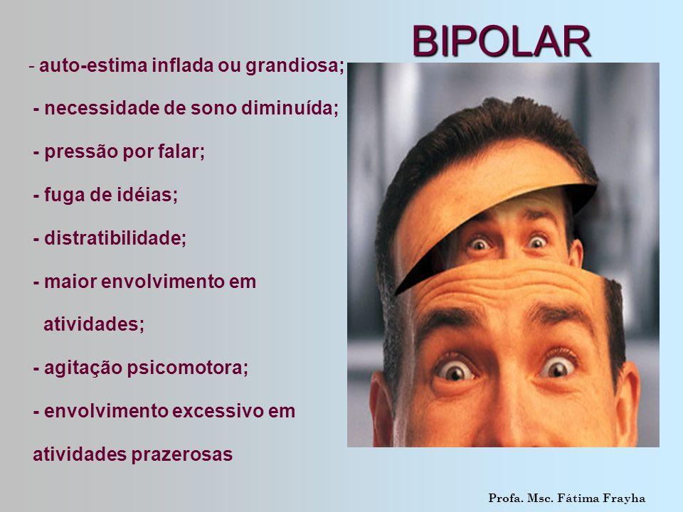BIPOLAR BIPOLAR - auto-estima inflada ou grandiosa; - necessidade de sono diminuída; - pressão por falar; - fuga de idéias; - distratibilidade; - maio