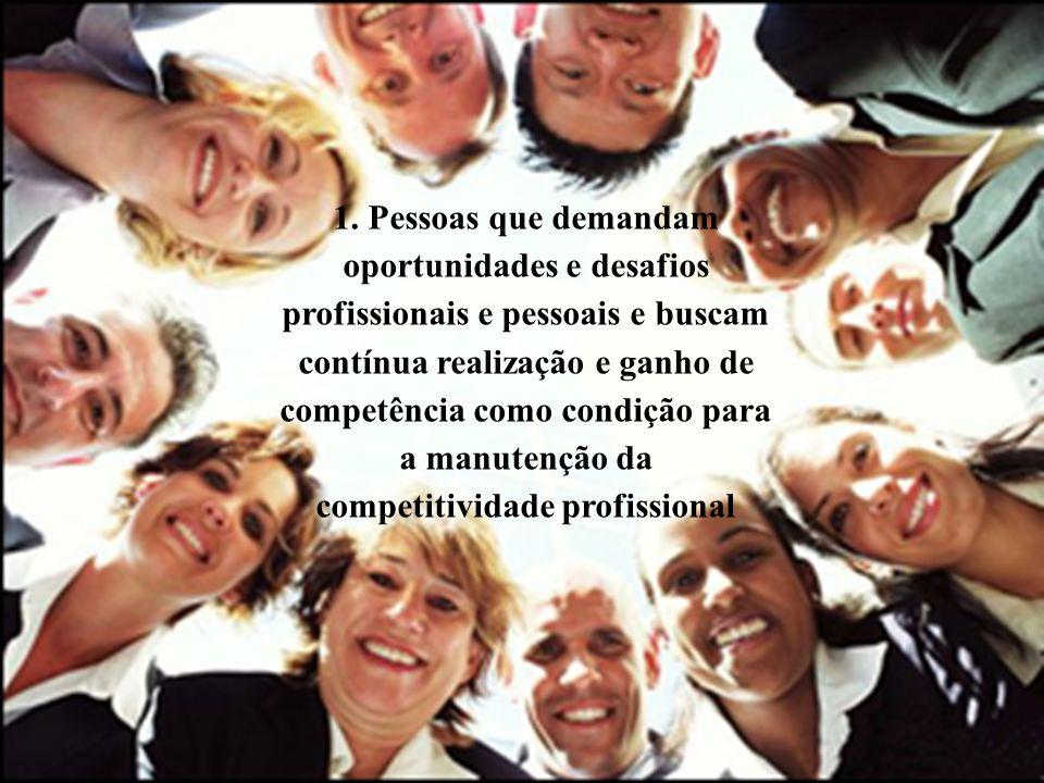 1. Pessoas que demandam oportunidades e desafios profissionais e pessoais e buscam contínua realização e ganho de competência como condição para a man