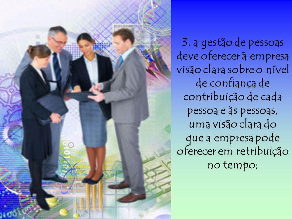3. a gestão de pessoas deve oferecer à empresa visão clara sobre o nível de confiança de contribuição de cada pessoa e às pessoas, uma visão clara do