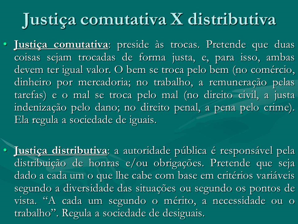 Justiça comutativa X distributiva Justiça comutativa: preside às trocas. Pretende que duas coisas sejam trocadas de forma justa, e, para isso, ambas d