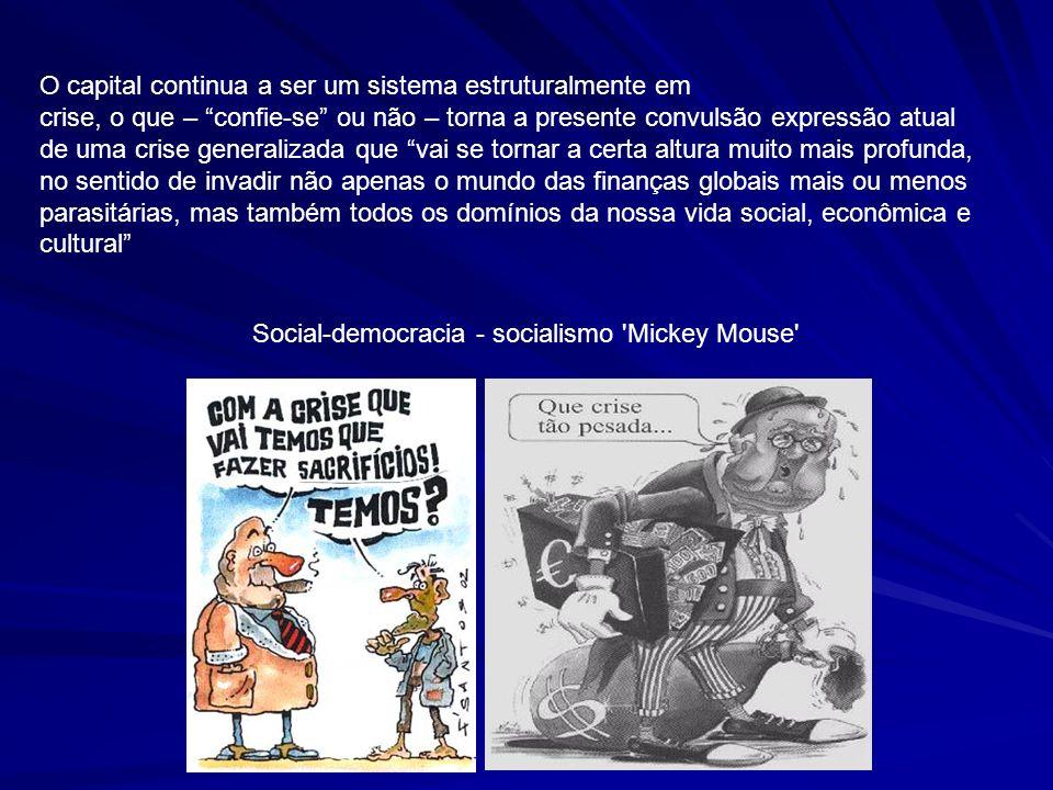 Social-democracia - socialismo 'Mickey Mouse' O capital continua a ser um sistema estruturalmente em crise, o que – confie-se ou não – torna a present
