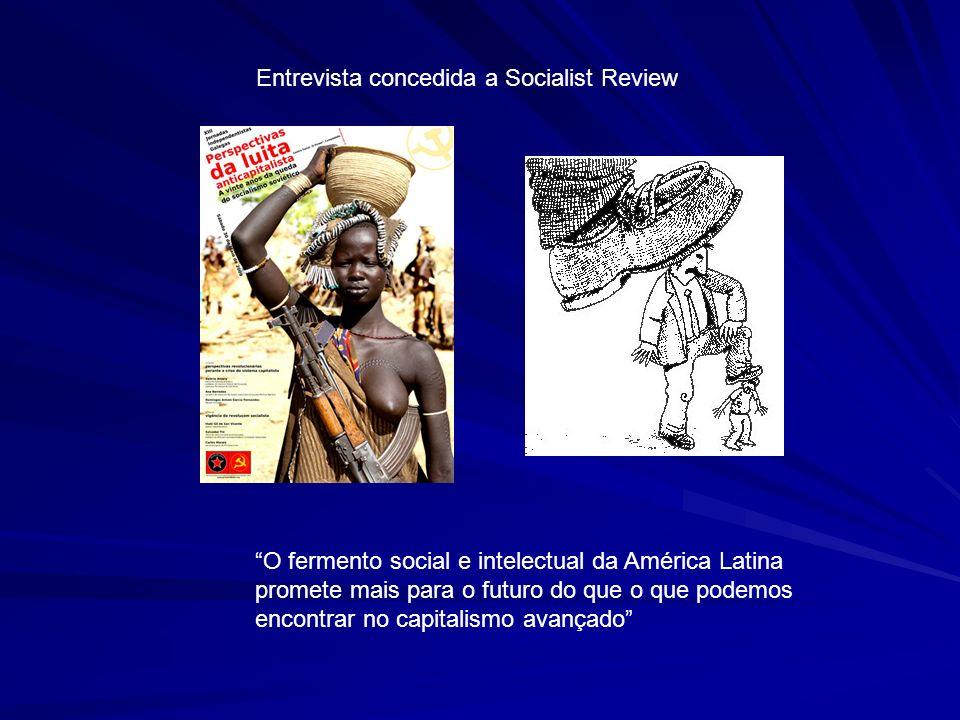 Entrevista concedida a Socialist Review O fermento social e intelectual da América Latina promete mais para o futuro do que o que podemos encontrar no