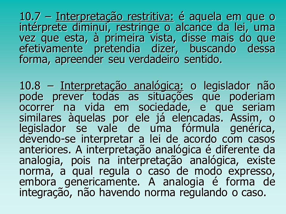 10.7 – Interpretação restritiva: é aquela em que o intérprete diminui, restringe o alcance da lei, uma vez que esta, à primeira vista, disse mais do q