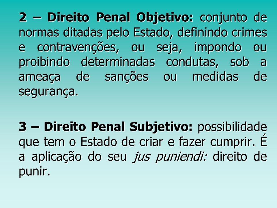 2 – Direito Penal Objetivo: conjunto de normas ditadas pelo Estado, definindo crimes e contravenções, ou seja, impondo ou proibindo determinadas condu