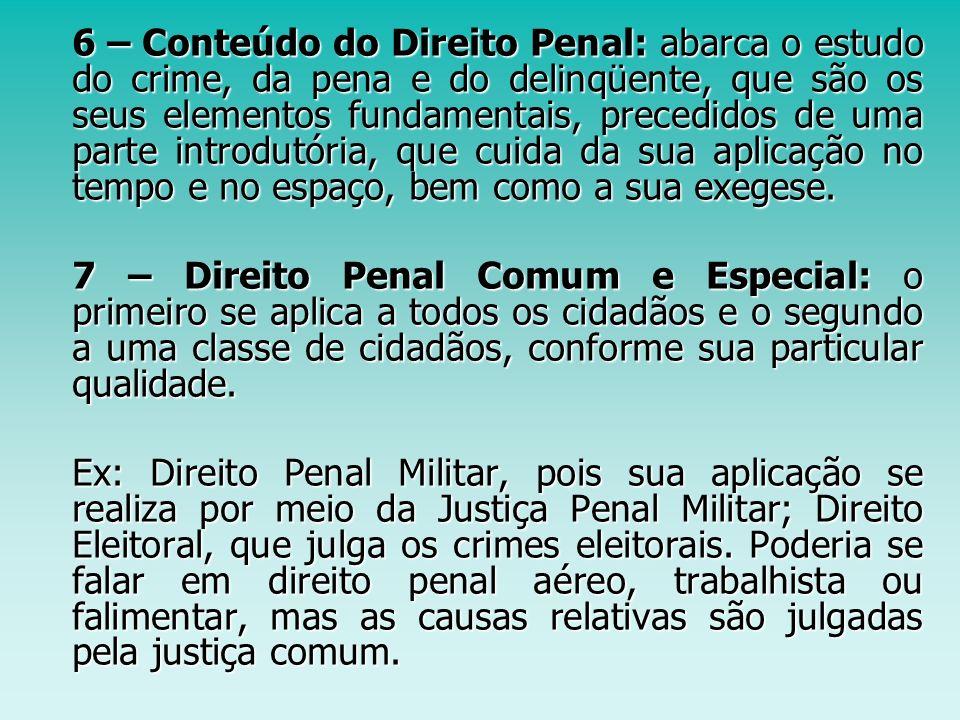 6 – Conteúdo do Direito Penal: abarca o estudo do crime, da pena e do delinqüente, que são os seus elementos fundamentais, precedidos de uma parte int