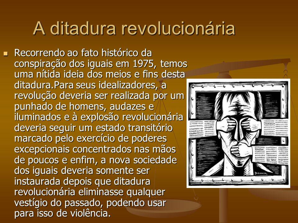 A ditadura revolucionária Recorrendo ao fato histórico da conspiração dos iguais em 1975, temos uma nítida ideia dos meios e fins desta ditadura.Para