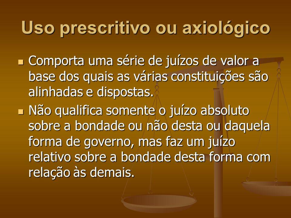 Uso prescritivo ou axiológico Comporta uma série de juízos de valor a base dos quais as várias constituições são alinhadas e dispostas. Comporta uma s