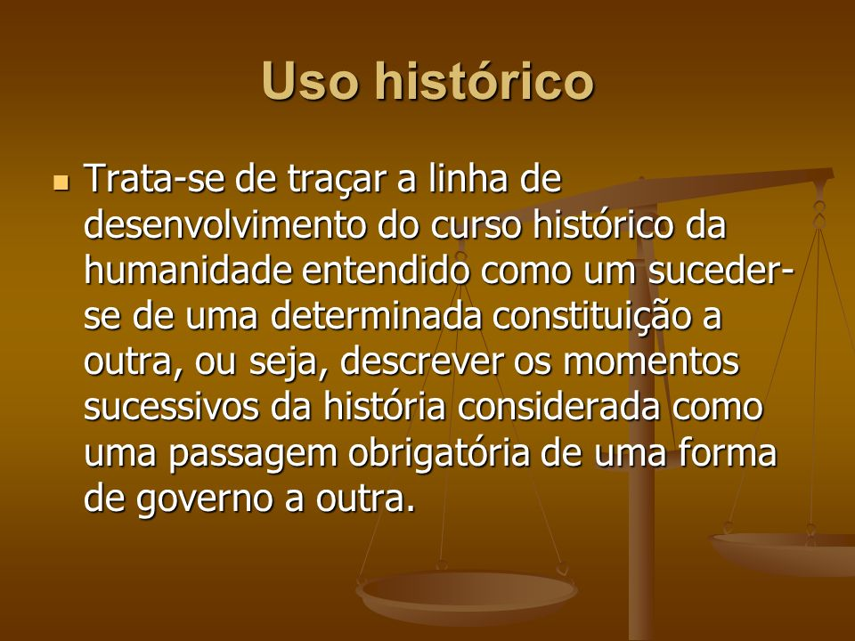 Uso histórico Trata-se de traçar a linha de desenvolvimento do curso histórico da humanidade entendido como um suceder- se de uma determinada constitu