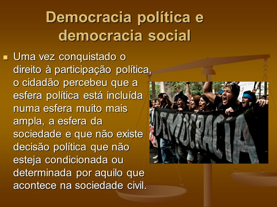 Democracia política e democracia social Uma vez conquistado o direito à participação política, o cidadão percebeu que a esfera política está incluída