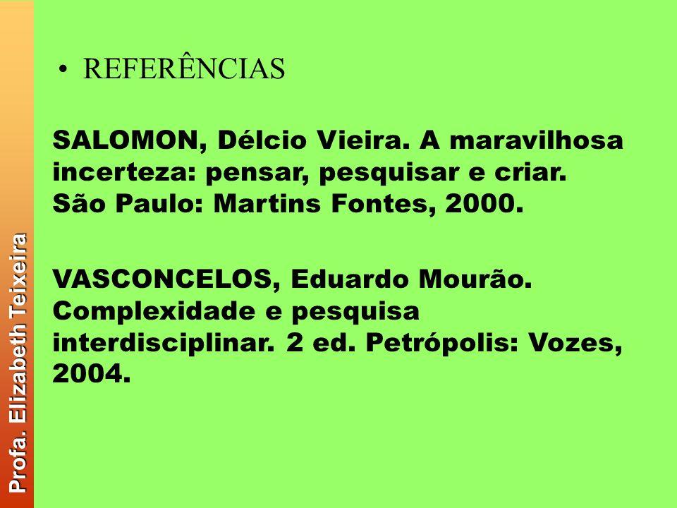 REFERÊNCIAS SALOMON, Délcio Vieira. A maravilhosa incerteza: pensar, pesquisar e criar. São Paulo: Martins Fontes, 2000. VASCONCELOS, Eduardo Mourão.
