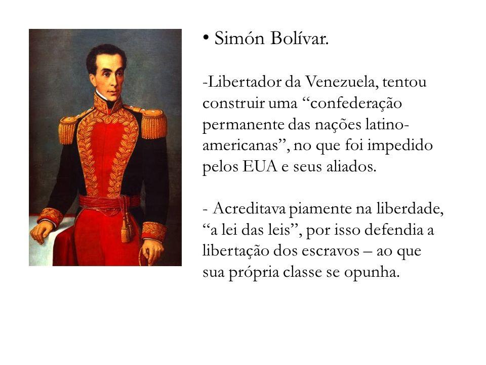 Simón Bolívar. -Libertador da Venezuela, tentou construir uma confederação permanente das nações latino- americanas, no que foi impedido pelos EUA e s