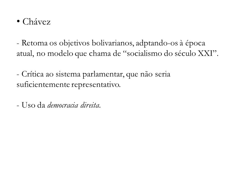 Chávez - Retoma os objetivos bolivarianos, adptando-os à época atual, no modelo que chama de socialismo do século XXI. - Crítica ao sistema parlamenta