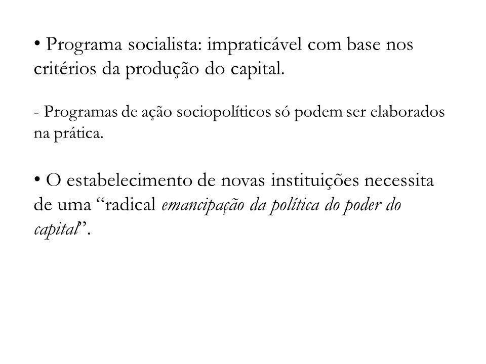 Programa socialista: impraticável com base nos critérios da produção do capital. - Programas de ação sociopolíticos só podem ser elaborados na prática