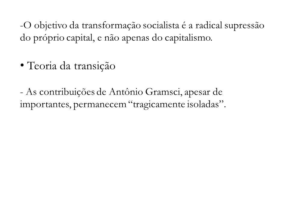 -O objetivo da transformação socialista é a radical supressão do próprio capital, e não apenas do capitalismo. Teoria da transição - As contribuições
