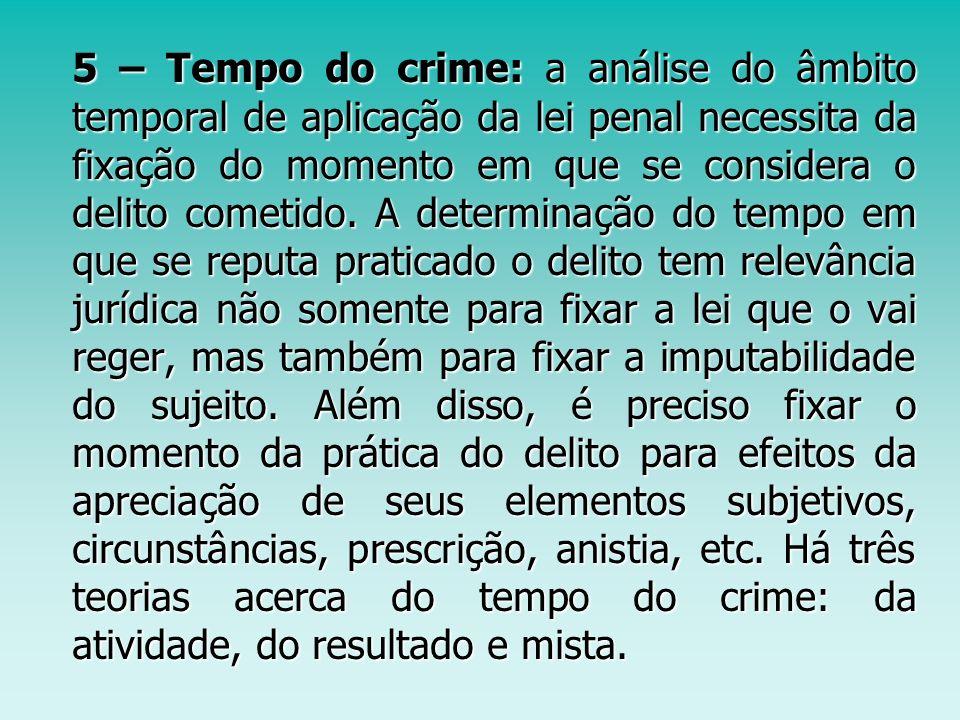 5 – Tempo do crime: a análise do âmbito temporal de aplicação da lei penal necessita da fixação do momento em que se considera o delito cometido. A de