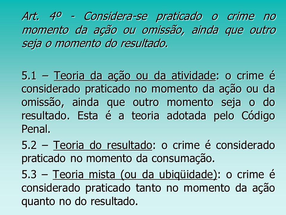 Art. 4º - Considera-se praticado o crime no momento da ação ou omissão, ainda que outro seja o momento do resultado. Art. 4º - Considera-se praticado