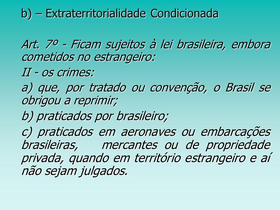 b) – Extraterritorialidade Condicionada Art. 7º - Ficam sujeitos à lei brasileira, embora cometidos no estrangeiro: Art. 7º - Ficam sujeitos à lei bra