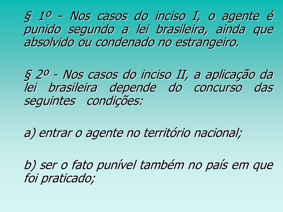 § 1º - Nos casos do inciso I, o agente é punido segundo a lei brasileira, ainda que absolvido ou condenado no estrangeiro. § 1º - Nos casos do inciso