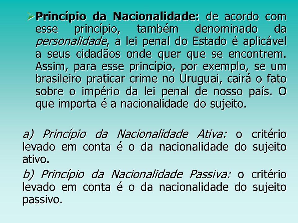 Princípio da Nacionalidade: de acordo com esse princípio, também denominado da personalidade, a lei penal do Estado é aplicável a seus cidadãos onde q