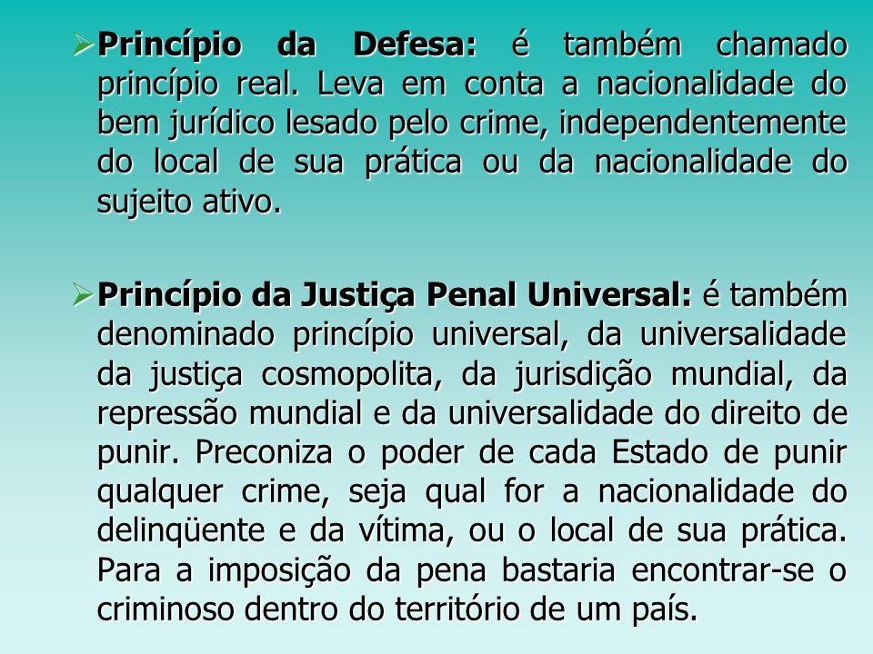 Princípio da Defesa: é também chamado princípio real. Leva em conta a nacionalidade do bem jurídico lesado pelo crime, independentemente do local de s