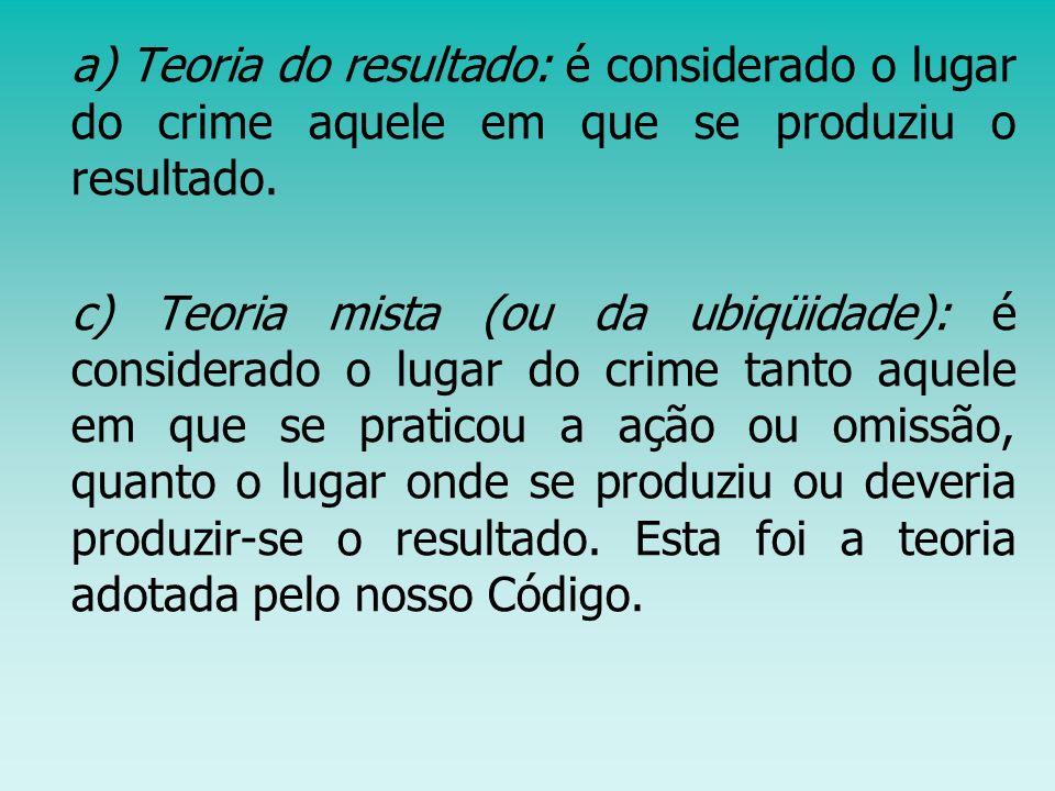 a) Teoria do resultado: é considerado o lugar do crime aquele em que se produziu o resultado. c) Teoria mista (ou da ubiqüidade): é considerado o luga