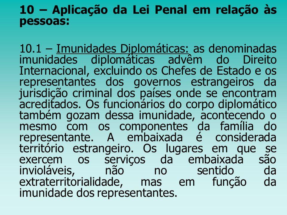 10 – Aplicação da Lei Penal em relação às pessoas: 10.1 – Imunidades Diplomáticas: as denominadas imunidades diplomáticas advêm do Direito Internacion