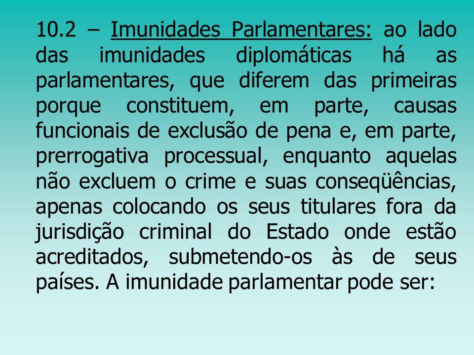 10.2 – Imunidades Parlamentares: ao lado das imunidades diplomáticas há as parlamentares, que diferem das primeiras porque constituem, em parte, causa