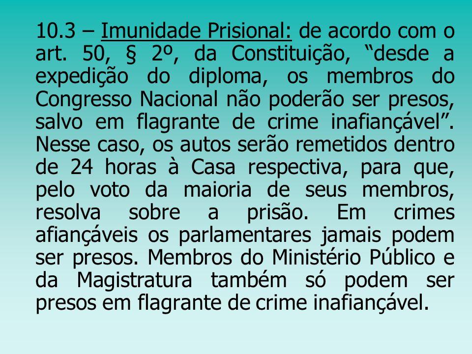10.3 – Imunidade Prisional: de acordo com o art. 50, § 2º, da Constituição, desde a expedição do diploma, os membros do Congresso Nacional não poderão
