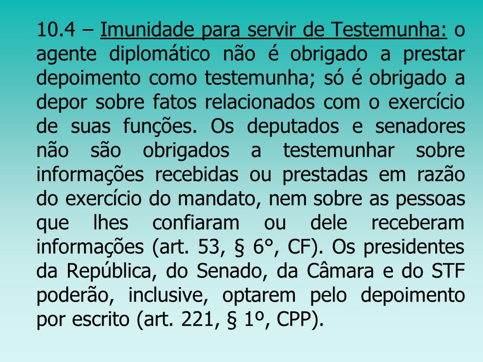 10.4 – Imunidade para servir de Testemunha: o agente diplomático não é obrigado a prestar depoimento como testemunha; só é obrigado a depor sobre fato
