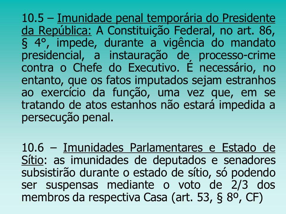 10.5 – Imunidade penal temporária do Presidente da República: A Constituição Federal, no art. 86, § 4°, impede, durante a vigência do mandato presiden