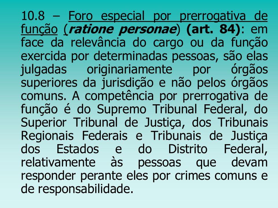 10.8 – Foro especial por prerrogativa de função (ratione personae) (art. 84): em face da relevância do cargo ou da função exercida por determinadas pe