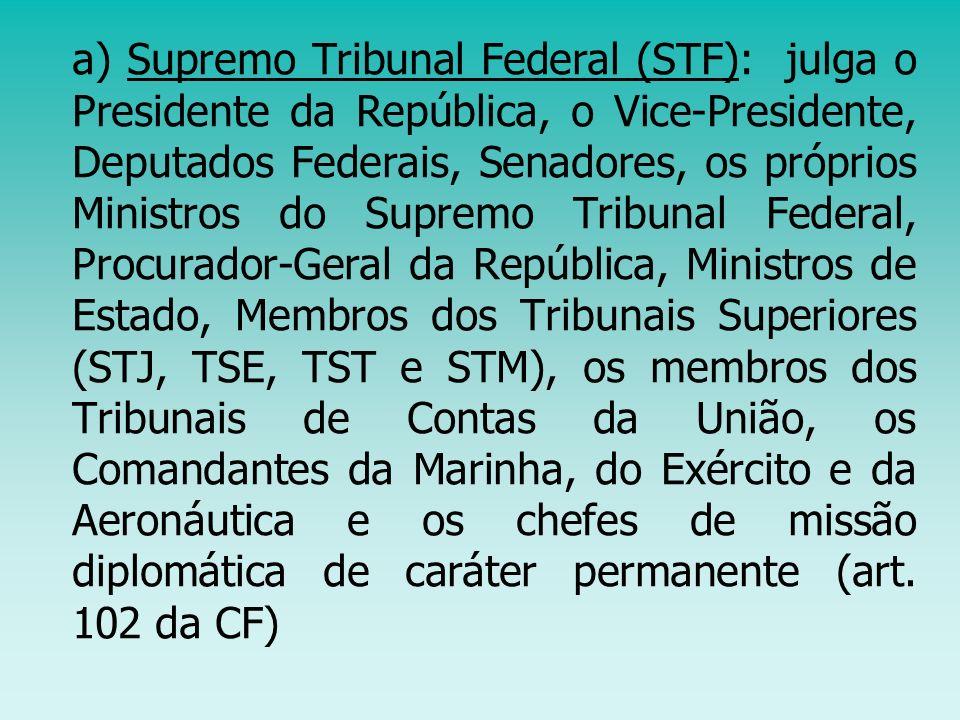 a) Supremo Tribunal Federal (STF): julga o Presidente da República, o Vice-Presidente, Deputados Federais, Senadores, os próprios Ministros do Supremo
