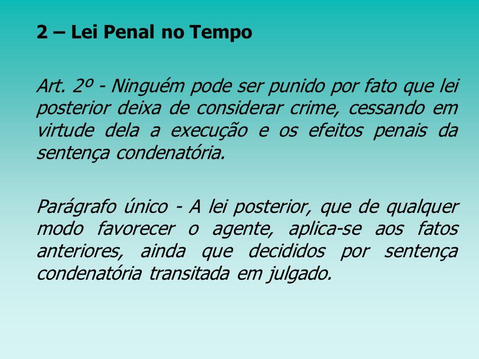 2.1 – Irretroatividade da lei penal: em regra a lei não é aplicada a fatos anteriores à sua vigência, ou seja, a lei não retroage; 2.2 – Retroatividade da lei penal: de acordo com o § 2º do art.