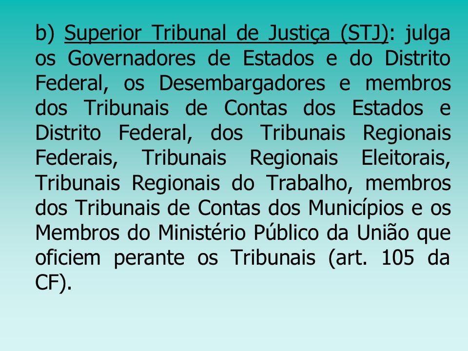 b) Superior Tribunal de Justiça (STJ): julga os Governadores de Estados e do Distrito Federal, os Desembargadores e membros dos Tribunais de Contas do