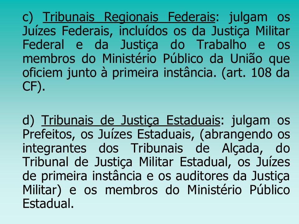 c) Tribunais Regionais Federais: julgam os Juízes Federais, incluídos os da Justiça Militar Federal e da Justiça do Trabalho e os membros do Ministéri