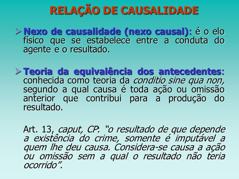 RELAÇÃO DE CAUSALIDADE RELAÇÃO DE CAUSALIDADE Nexo de causalidade (nexo causal): é o elo físico que se estabelece entre a conduta do agente e o result