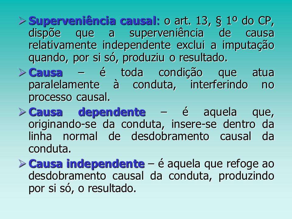 Superveniência causal: o art. 13, § 1º do CP, dispõe que a superveniência de causa relativamente independente exclui a imputação quando, por si só, pr