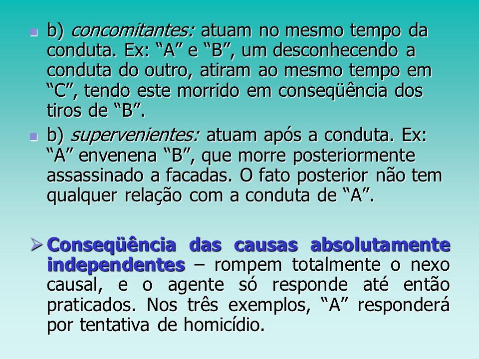 b) concomitantes: atuam no mesmo tempo da conduta. Ex: A e B, um desconhecendo a conduta do outro, atiram ao mesmo tempo em C, tendo este morrido em c
