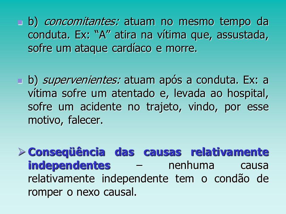 b) concomitantes: atuam no mesmo tempo da conduta. Ex: A atira na vítima que, assustada, sofre um ataque cardíaco e morre. b) concomitantes: atuam no