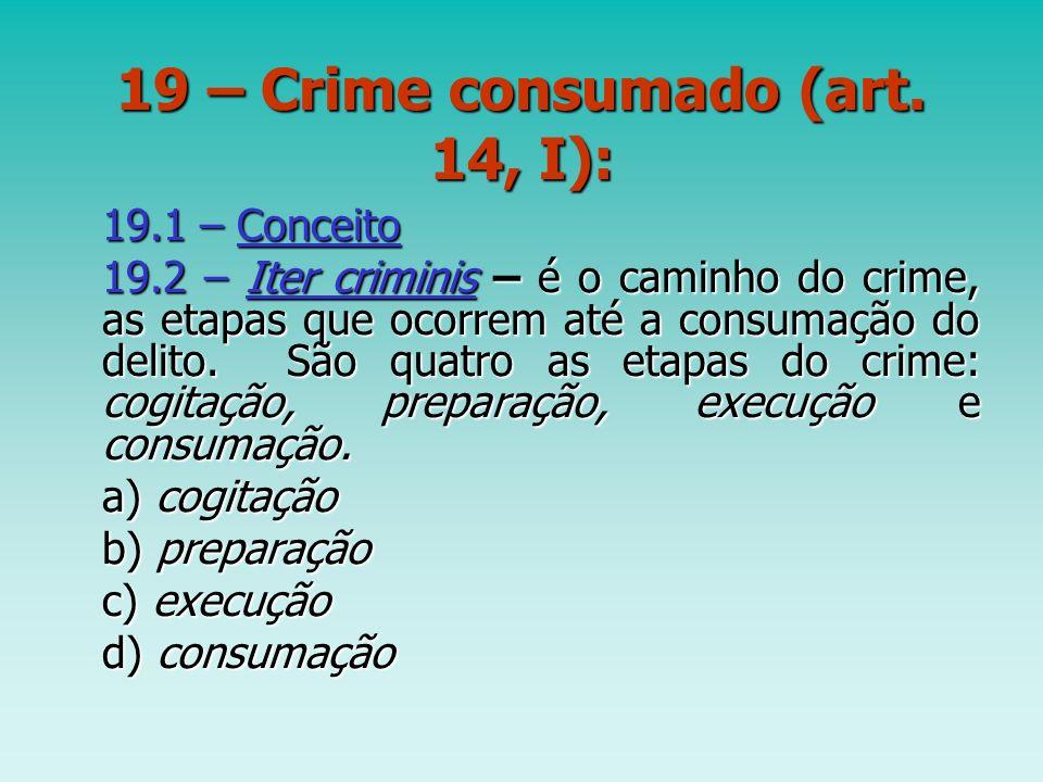19 – Crime consumado (art. 14, I): 19.1 – Conceito 19.2 – Iter criminis – é o caminho do crime, as etapas que ocorrem até a consumação do delito. São