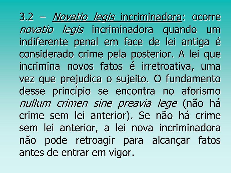 3.2 – Novatio legis incriminadora: ocorre novatio legis incriminadora quando um indiferente penal em face de lei antiga é considerado crime pela poste