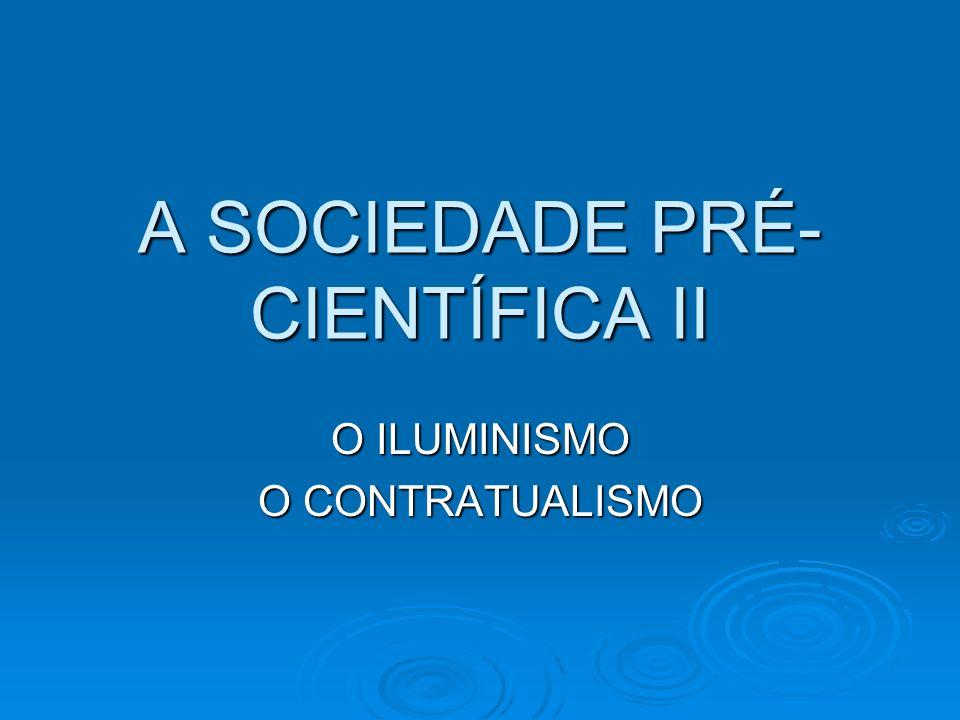 A SOCIEDADE PRÉ- CIENTÍFICA II O ILUMINISMO O CONTRATUALISMO