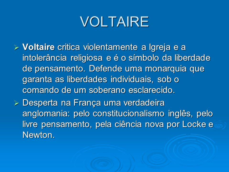 VOLTAIRE Voltaire critica violentamente a Igreja e a intolerância religiosa e é o símbolo da liberdade de pensamento. Defende uma monarquia que garant
