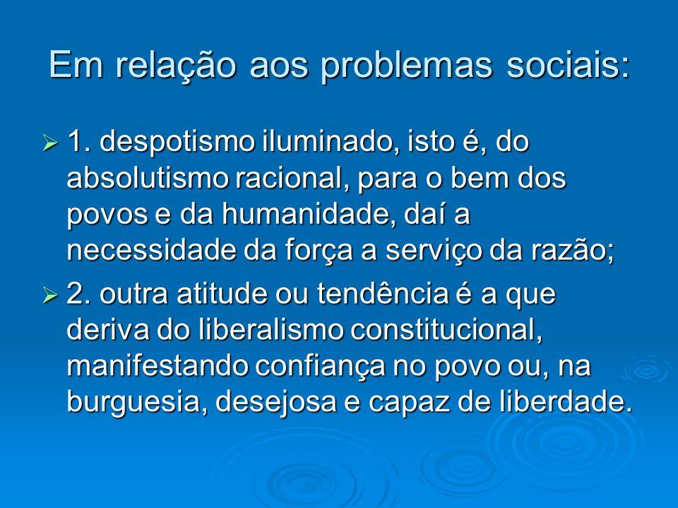Em relação aos problemas sociais: 1. despotismo iluminado, isto é, do absolutismo racional, para o bem dos povos e da humanidade, daí a necessidade da