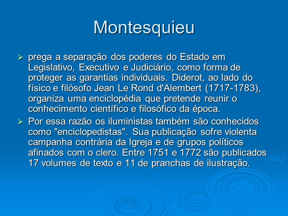 Montesquieu prega a separação dos poderes do Estado em Legislativo, Executivo e Judiciário, como forma de proteger as garantias individuais. Diderot,