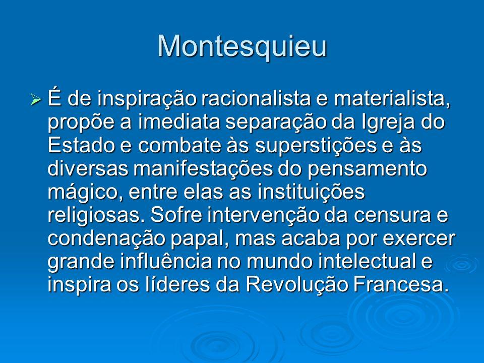 Montesquieu É de inspiração racionalista e materialista, propõe a imediata separação da Igreja do Estado e combate às superstições e às diversas manif