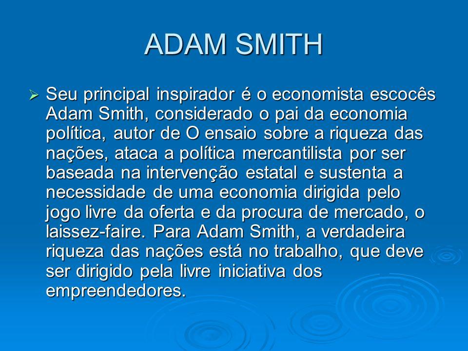 ADAM SMITH Seu principal inspirador é o economista escocês Adam Smith, considerado o pai da economia política, autor de O ensaio sobre a riqueza das n